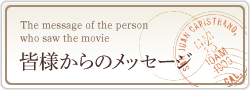 皆様からのメッセージ The message of the person who saw the movie